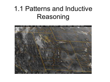 1.1 Patterns and Inductive Reasoning. Inductive Reasoning Watching weather patterns develop help forcasters… Predict weather.. They recognize and… Describe.