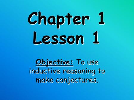 Chapter 1 Lesson 1 Objective: To use inductive reasoning to make conjectures.
