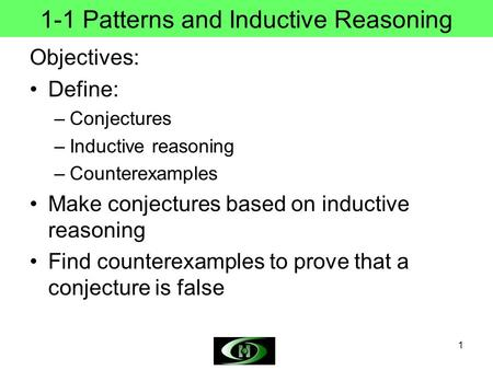 1 1-1 Patterns and Inductive Reasoning Objectives: Define: –Conjectures –Inductive reasoning –Counterexamples Make conjectures based on inductive reasoning.