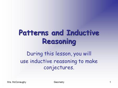 Mrs. McConaughyGeometry1 Patterns and Inductive Reasoning During this lesson, you will use inductive reasoning to make conjectures.