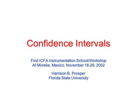Confidence Intervals First ICFA Instrumentation School/Workshop At Morelia, Mexico, November 18-29, 2002 Harrison B. Prosper Florida State University.