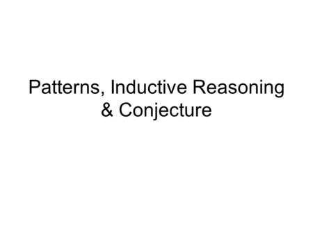 Patterns, Inductive Reasoning & Conjecture. Inductive Reasoning Inductive reasoning is reasoning that is based on patterns you observe.