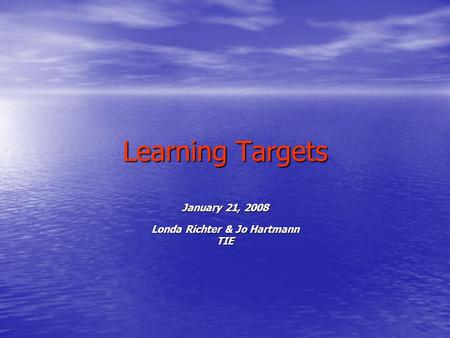 Learning Targets January 21, 2008 Londa Richter & Jo Hartmann TIE.