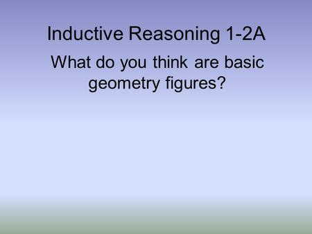 Inductive Reasoning 1-2A What do you think are basic geometry figures?