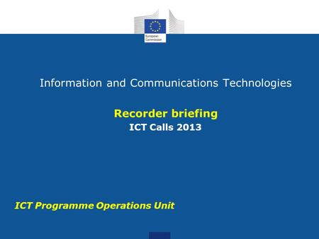 ICT Programme Operations Unit Information and Communications Technologies Recorder briefing ICT Calls 2013.