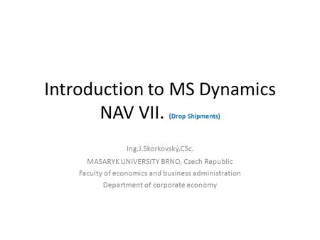 Introduction to MS Dynamics NAV VII. (Drop Shipments) Ing.J.Skorkovský,CSc. MASARYK UNIVERSITY BRNO, Czech Republic Faculty of economics and business administration.