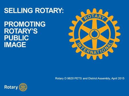 SELLING ROTARY: PROMOTING ROTARY'S PUBLIC IMAGE Rotary D 9820 PETS and District Assembly, April 2015.