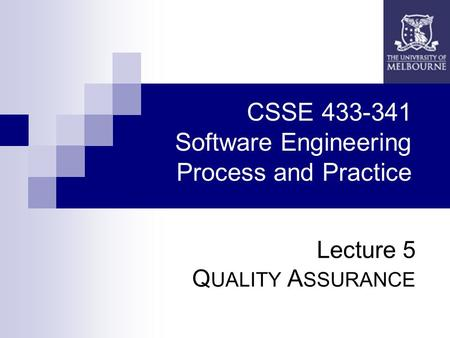 CSSE 433-341 Software Engineering Process and Practice Lecture 5 Q UALITY A SSURANCE.
