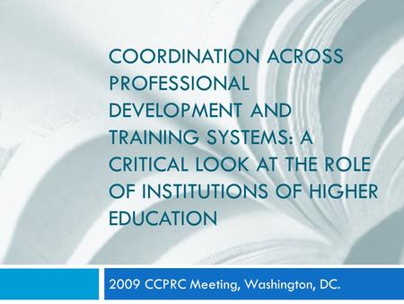 COORDINATION ACROSS PROFESSIONAL DEVELOPMENT AND TRAINING SYSTEMS: A CRITICAL LOOK AT THE ROLE OF INSTITUTIONS OF HIGHER EDUCATION 2009 CCPRC Meeting,