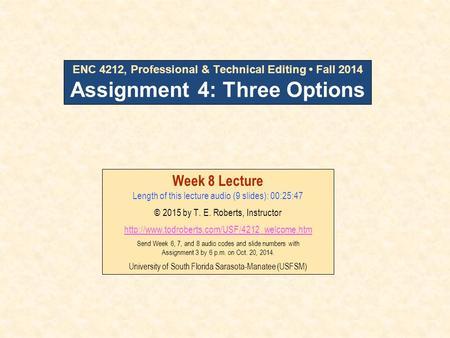 ENC 4212, Professional & Technical Editing Fall 2014 Assignment 4: Three Options Week 8 Lecture Length of this lecture audio (9 slides): 00:25:47 © 2015.