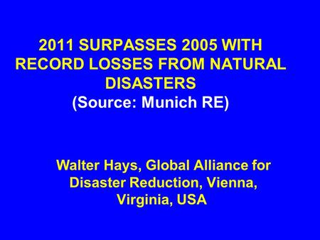 2011 SURPASSES 2005 WITH RECORD LOSSES FROM NATURAL DISASTERS (Source: Munich RE) Walter Hays, Global Alliance for Disaster Reduction, Vienna, Virginia,