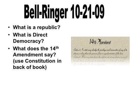 What is a republic? What is Direct Democracy? What does the 14 th Amendment say? (use Constitution in back of book)
