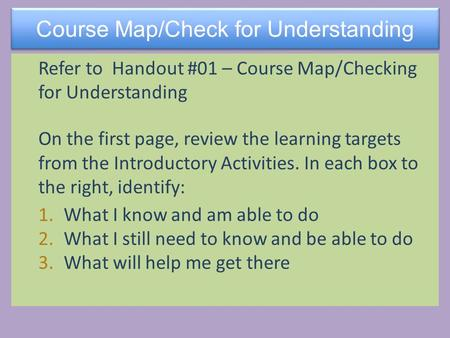 Course Map/Check for Understanding Refer to Handout #01 – Course Map/Checking for Understanding On the first page, review the learning targets from the.