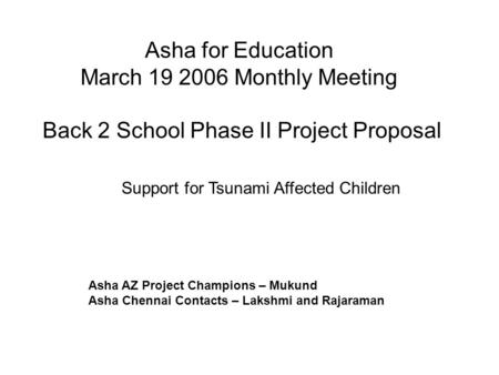 Asha for Education March 19 2006 Monthly Meeting Back 2 School Phase II Project Proposal Asha AZ Project Champions – Mukund Asha Chennai Contacts – Lakshmi.
