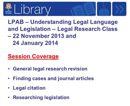 LPAB – Understanding Legal Language and Legislation – Legal Research Class – 22 November 2013 and 24 January 2014 Session Coverage General legal research.