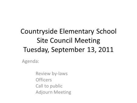 Countryside Elementary School Site Council Meeting Tuesday, September 13, 2011 Agenda: Review by-laws Officers Call to public Adjourn Meeting.