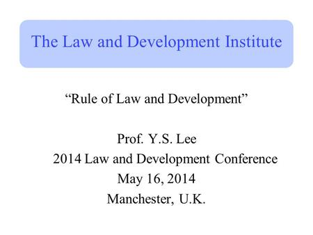 "The Law and Development Institute ""Rule of Law and Development"" Prof. Y.S. Lee 2014 Law and Development Conference May 16, 2014 Manchester, U.K."