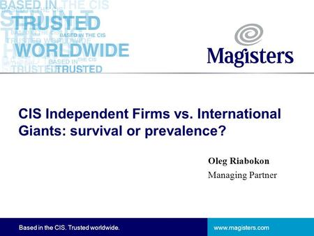 Www.magisters.comBased in the CIS. Trusted worldwide. CIS Independent Firms vs. International Giants: survival or prevalence? Oleg Riabokon Managing Partner.