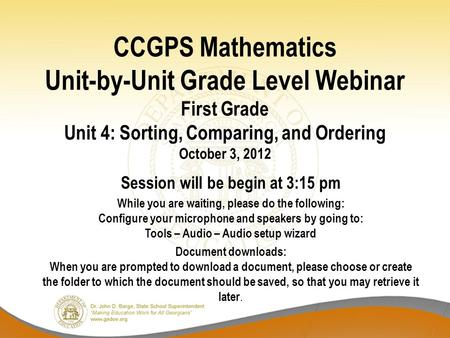 CCGPS Mathematics Unit-by-Unit Grade Level Webinar First Grade Unit 4: Sorting, Comparing, and Ordering October 3, 2012 Session will be begin at 3:15 pm.