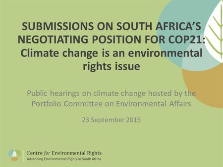 SUBMISSIONS ON SOUTH AFRICA'S NEGOTIATING POSITION FOR COP21: Climate change is an environmental rights issue Public hearings on climate change hosted.