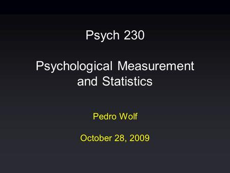 Psych 230 Psychological Measurement and Statistics Pedro Wolf October 28, 2009.