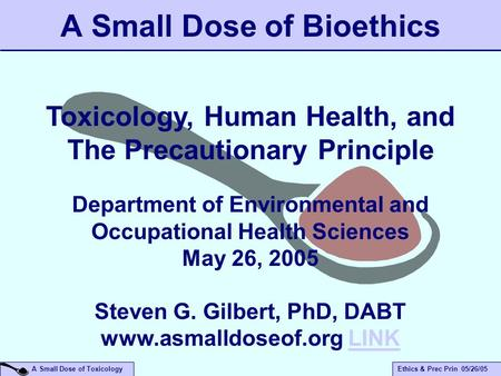 A Small Dose of ToxicologyEthics & Prec Prin 05/26/05 A Small Dose of Bioethics Toxicology, Human Health, and The Precautionary Principle Department of.