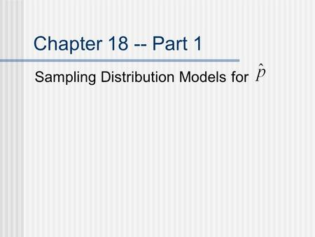 Chapter 18 -- Part 1 Sampling Distribution Models for.