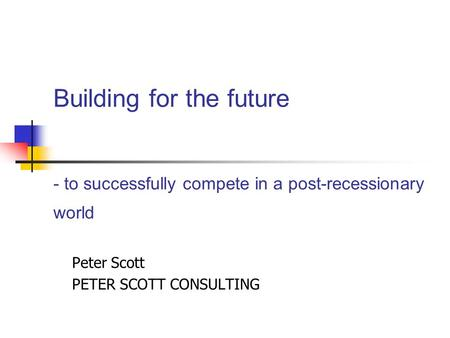 Building for the future - to successfully compete in a post-recessionary world Peter Scott PETER SCOTT CONSULTING.