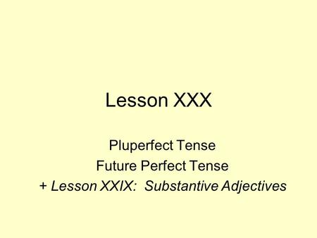 Lesson XXX Pluperfect Tense Future Perfect Tense + Lesson XXIX: Substantive Adjectives.