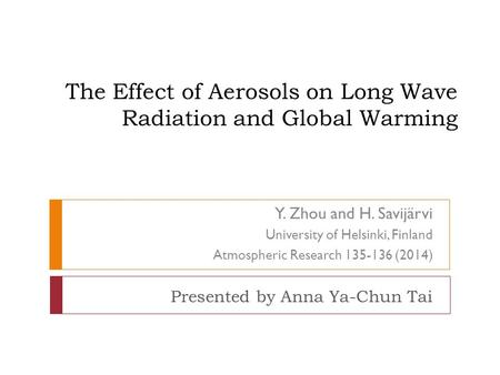 The Effect of Aerosols on Long Wave Radiation and Global Warming Presented by Anna Ya-Chun Tai Y. Zhou and H. Savijärvi University of Helsinki, Finland.