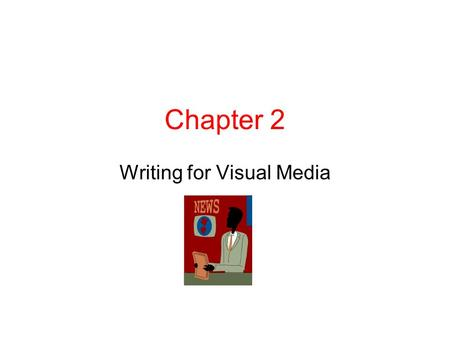 Chapter 2 Writing for Visual Media. Chapter 2, 7th edition – RTV 220 What's your understanding of journalism? Look at style outline What are the challenges.