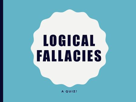 LOGICAL FALLACIES A QUIZ?. Either you're going to come with us and have a great time, or you're going to stay home and sulk. What is it going to be? –False.
