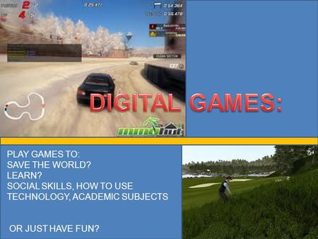PLAY GAMES TO: SAVE THE WORLD? LEARN? SOCIAL SKILLS, HOW TO USE TECHNOLOGY, ACADEMIC SUBJECTS OR JUST HAVE FUN?