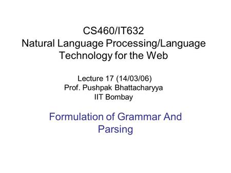CS460/IT632 Natural Language Processing/Language Technology for the Web Lecture 17 (14/03/06) Prof. Pushpak Bhattacharyya IIT Bombay Formulation of Grammar.