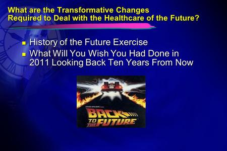 What are the Transformative Changes Required to Deal with the Healthcare of the Future? n History of the Future Exercise n What Will You Wish You Had Done.