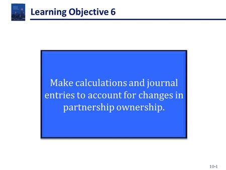 10-1 Learning Objective 6 Make calculations and journal entries to account for changes in partnership ownership.