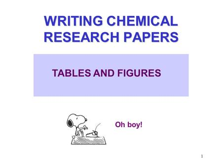 1 WRITING CHEMICAL RESEARCH PAPERS Oh boy! TABLES AND FIGURES.
