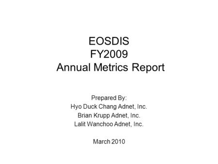 EOSDIS FY2009 Annual Metrics Report Prepared By: Hyo Duck Chang Adnet, Inc. Brian Krupp Adnet, Inc. Lalit Wanchoo Adnet, Inc. March 2010.