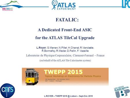 L.ROYER – TWEPP Lisbon – Sept-Oct. 2015 A Dedicated Front-End ASIC for the ATLAS TileCal Upgrade L.Royer, S.Manen, N.Pillet, H.Chanal, R.Vandaële,