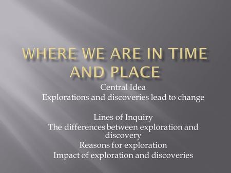 Central Idea Explorations and discoveries lead to change Lines of Inquiry The differences between exploration and discovery Reasons for exploration Impact.