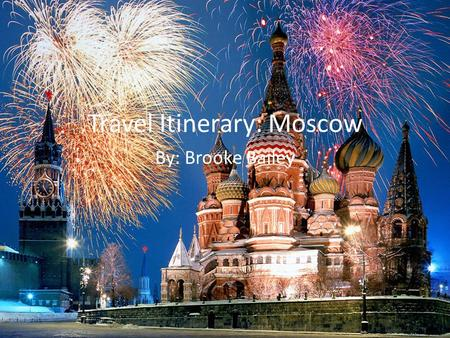 Travel Itinerary: Moscow By: Brooke Bailey. ~~Getting There~~
