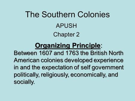 The Southern Colonies APUSH Chapter 2 Organizing Principle: Between 1607 and 1763 the British North American colonies developed experience in and the expectation.