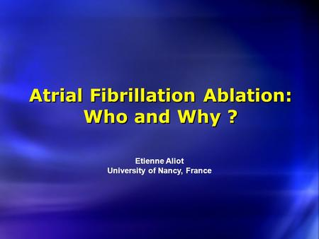 Atrial Fibrillation Ablation: Who and Why ? Etienne Aliot University of Nancy, France.