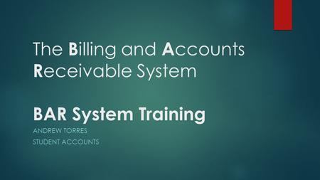 The B illing and A ccounts R eceivable System BAR System Training ANDREW TORRES STUDENT ACCOUNTS.