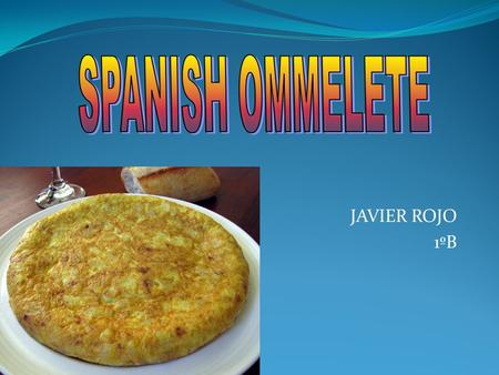 JAVIER ROJO 1ºB. 4 potatoes A glass of olive oil Some salt 4 eggs 1 onion.