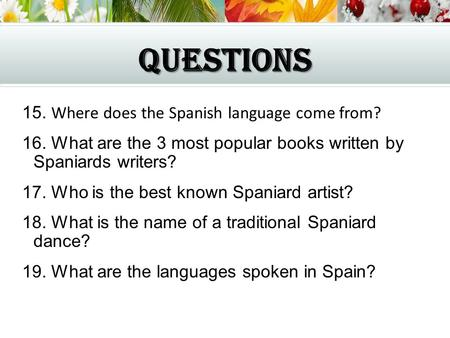 QUESTIONS 15. Where does the Spanish language come from? 16. What are the 3 most popular books written by Spaniards writers? 17. Who is the best known.