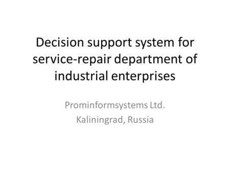 Decision support system for service-repair department of industrial enterprises Prominformsystems Ltd. Kaliningrad, Russia.