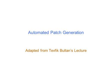 Automated Patch Generation Adapted from Tevfik Bultan's Lecture.