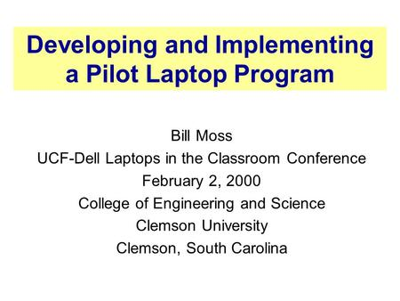 Developing and Implementing a Pilot Laptop Program Bill Moss UCF-Dell Laptops in the Classroom Conference February 2, 2000 College of Engineering and Science.