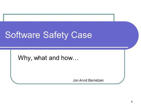 1 Software Safety Case Why, what and how… Jon Arvid Børretzen.